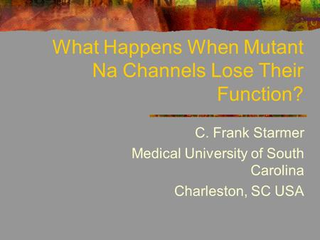 What Happens When Mutant Na Channels Lose Their Function? C. Frank Starmer Medical University of South Carolina Charleston, SC USA.