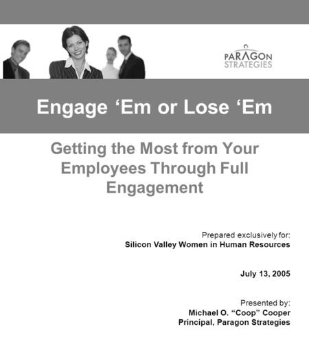 Engage 'Em or Lose 'Em Getting the Most from Your Employees Through Full Engagement Prepared exclusively for: Silicon Valley Women in Human Resources July.