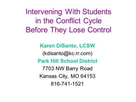 Intervening With Students in the Conflict Cycle Before They Lose Control Karen DiSanto, LCSW Park Hill School District 7703 NW Barry.