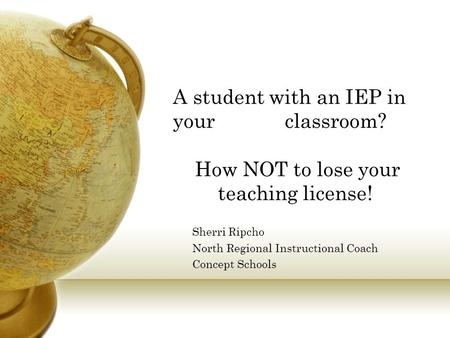 A student with an IEP in your classroom? How NOT to lose your teaching license! Sherri Ripcho North Regional Instructional Coach Concept Schools.