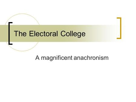 A magnificent anachronism The Electoral College. Clearly Communicated Learning Objectives Discuss the Electoral College and the strategy of presidential.