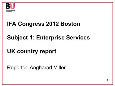 1 IFA Congress 2012 Boston Subject 1: Enterprise Services UK country report Reporter: Angharad Miller.