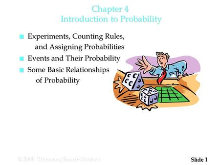 1 1 Slide © 2006 Thomson/South-Western Chapter 4 Introduction to Probability n Experiments, Counting Rules, and Assigning Probabilities and Assigning Probabilities.