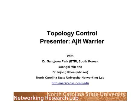 Topology Control Presenter: Ajit Warrier With Dr. Sangjoon Park (ETRI, South Korea), Jeongki Min and Dr. Injong Rhee (advisor) North Carolina State University.