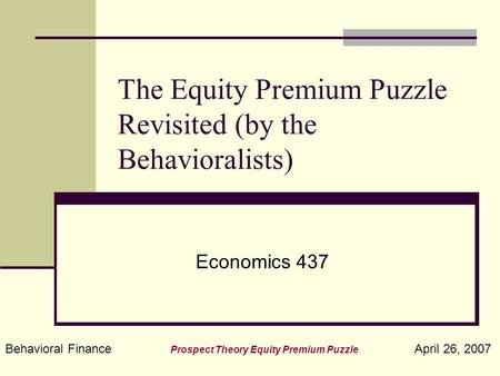 Behavioral Finance Prospect Theory Equity Premium Puzzle April 26, 2007 The Equity Premium Puzzle Revisited (by the Behavioralists) Economics 437.