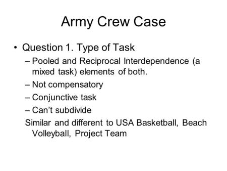 Army Crew Case Question 1. Type of Task –Pooled and Reciprocal Interdependence (a mixed task) elements of both. –Not compensatory –Conjunctive task –Can't.