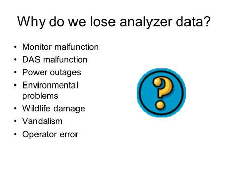 Why do we lose analyzer data? Monitor malfunction DAS malfunction Power outages Environmental problems Wildlife damage Vandalism Operator error.