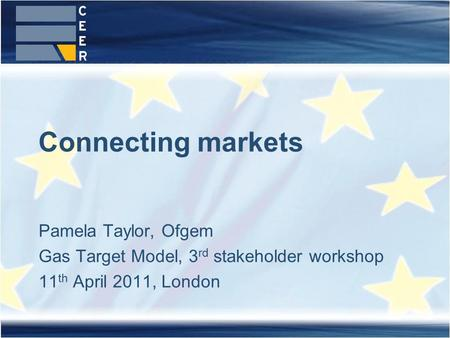 Pamela Taylor, Ofgem Gas Target Model, 3 rd stakeholder workshop 11 th April 2011, London Connecting markets.