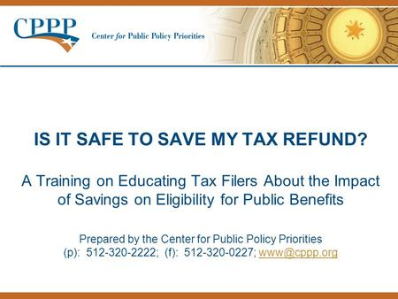 IS IT SAFE TO SAVE MY TAX REFUND? A Training on Educating Tax Filers About the Impact of Savings on Eligibility for Public Benefits Prepared by the Center.