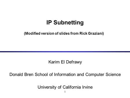 1 IP Subnetting (Modified version of slides from Rick Graziani) Karim El Defrawy Donald Bren School of Information and Computer Science University of California.