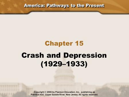 America: Pathways to the Present Chapter 15 Crash and Depression (1929–1933) Copyright © 2005 by Pearson Education, Inc., publishing as Prentice Hall,