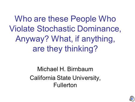 Who are these People Who Violate Stochastic Dominance, Anyway? What, if anything, are they thinking? Michael H. Birnbaum California State University, Fullerton.
