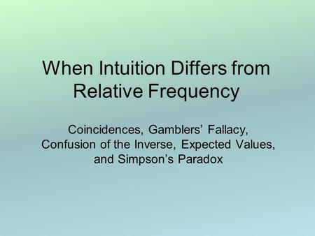 When Intuition Differs from Relative Frequency Coincidences, Gamblers' Fallacy, Confusion of the Inverse, Expected Values, and Simpson's Paradox.