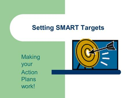 Setting SMART Targets Making your Action Plans work!