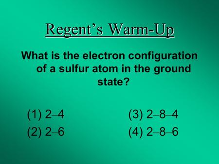 Regent's Warm-Up What is the electron configuration of a sulfur atom in the ground state? (1) 2 – 4 (3) 2 – 8 – 4 (2) 2 – 6 (4) 2 – 8 – 6.