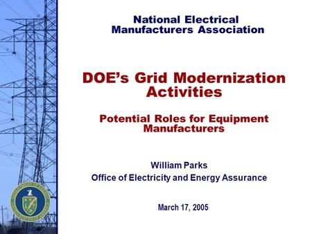 DOE's Grid Modernization Activities Potential Roles for Equipment Manufacturers March 17, 2005 National Electrical Manufacturers Association William Parks.