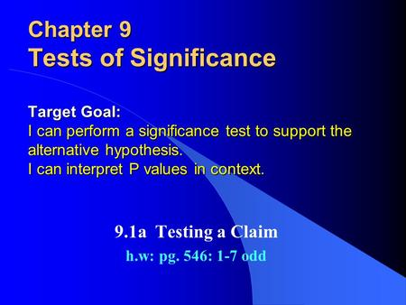 Chapter 9 Tests of Significance Target Goal: I can perform a significance test to support the alternative hypothesis. I can interpret P values in context.