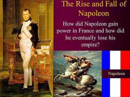 The Rise and Fall of Napoleon How did Napoleon gain power in France and how did he eventually lose his empire? Napoleon.