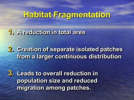 Habitat Fragmentation 1. A reduction in total area 2. Creation of separate isolated patches from a larger continuous distribution 3. Leads to overall reduction.