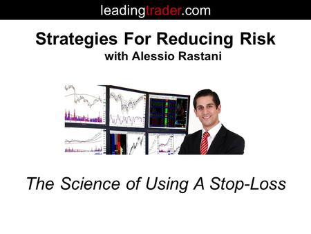 Strategies For Reducing Risk with Alessio Rastani leadingtrader.com The Science of Using A Stop-Loss.