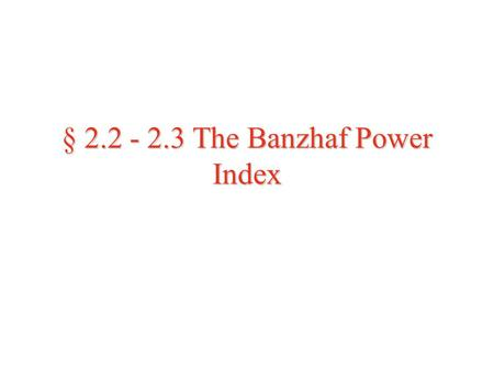 "§ 2.2 - 2.3 The Banzhaf Power Index. Example: Example: Now we will continue with our ""Consensus Party"" example from last time. We saw yesterday that this."