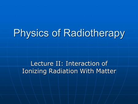 Physics of Radiotherapy Lecture II: Interaction of Ionizing Radiation With Matter.