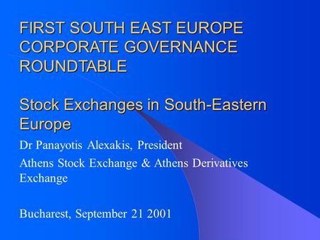 Dr Panayotis Alexakis, President Athens Stock Exchange & Athens Derivatives Exchange Bucharest, September 21 2001 FIRST SOUTH EAST EUROPE CORPORATE GOVERNANCE.