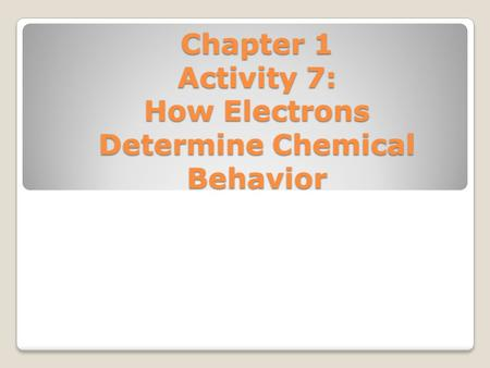 Chapter 1 Activity 7: How Electrons Determine Chemical Behavior