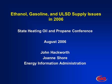 Ethanol, Gasoline, and ULSD Supply Issues in 2006 State Heating Oil and Propane Conference August 2006 John Hackworth Joanne Shore Energy Information Administration.
