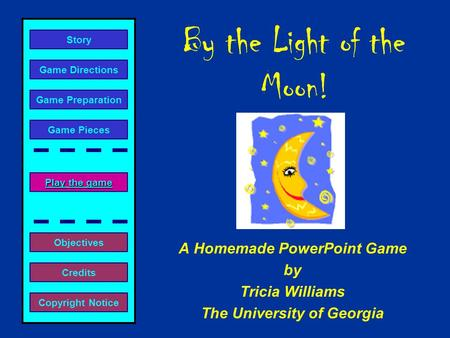 By the Light of the Moon! A Homemade PowerPoint Game by Tricia Williams The University of Georgia Play the game Play the game Game Directions Story Credits.