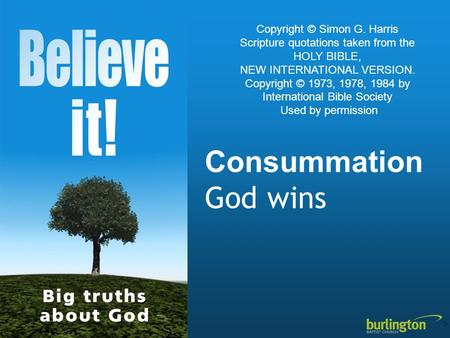 Consummation God wins Copyright © Simon G. Harris Scripture quotations taken from the HOLY BIBLE, NEW INTERNATIONAL VERSION. Copyright © 1973, 1978, 1984.