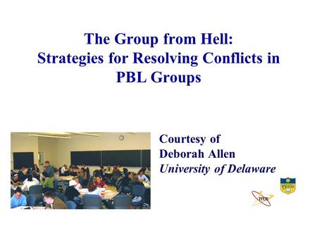 The Group from Hell: Strategies for Resolving Conflicts in PBL Groups Courtesy of Deborah Allen University of Delaware.