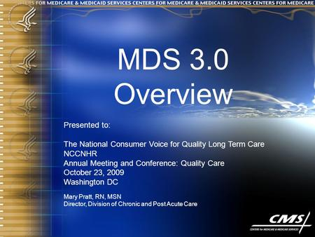 MDS 3.0 Overview Presented to: The National Consumer Voice for Quality Long Term Care NCCNHR Annual Meeting and Conference: Quality Care October 23, 2009.