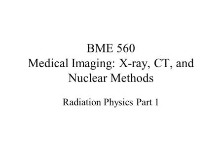 BME 560 Medical Imaging: X-ray, CT, and Nuclear Methods Radiation Physics Part 1.