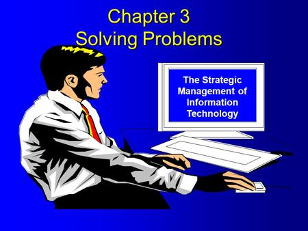Chapter 3 Solving Problems The Strategic Management of Information Technology.