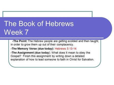 The Book of Hebrews Week 7 -The Point: The Hebrew people are getting scolded and then taught, in order to grow them up out of their complacency. -The Memory.