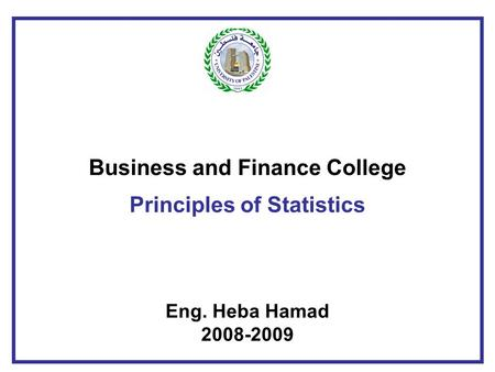 Business and Finance College Principles of Statistics Eng. Heba Hamad 2008-2009.