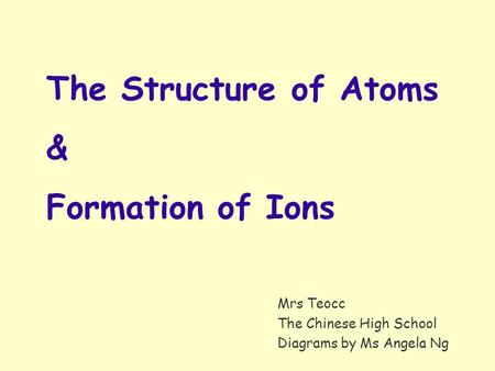 Mrs Teocc The Chinese High School Diagrams by Ms Angela Ng The Structure of Atoms & Formation of Ions.