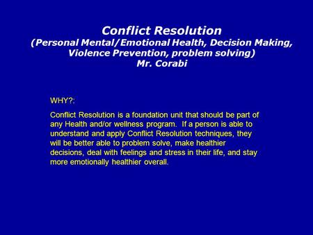 Conflict Resolution (Personal Mental/Emotional Health, Decision Making, Violence Prevention, problem solving) Mr. Corabi WHY?: Conflict Resolution is a.