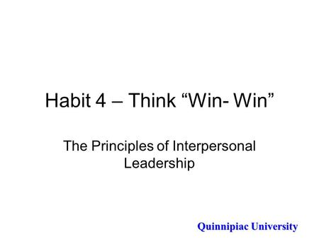 "Quinnipiac University Habit 4 – Think ""Win- Win"" The Principles of Interpersonal Leadership."