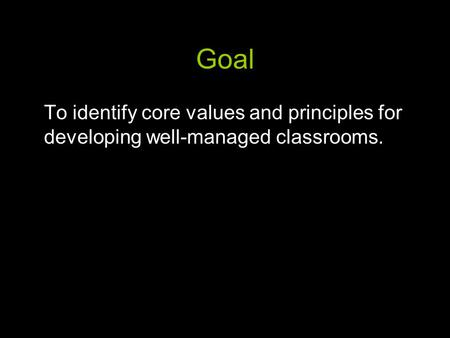 Goal To identify core values and principles for developing well-managed classrooms.