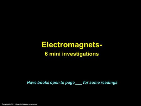 Copyright © 2011 InteractiveScienceLessons.com Electromagnets- 6 mini investigations Have books open to page ___ for some readings.