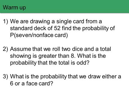 Warm up 1)We are drawing a single card from a standard deck of 52 find the probability of P(seven/nonface card) 2)Assume that we roll two dice and a total.