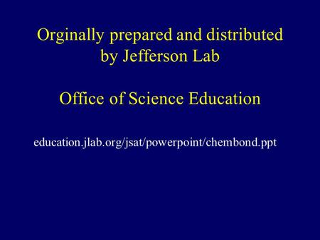Orginally prepared and distributed by Jefferson Lab Office of Science Education education.jlab.org/jsat/powerpoint/chembond.ppt.