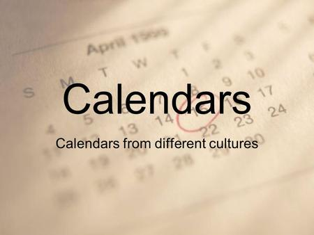 Calendars Calendars from different cultures. Keeping Time Today you probably think of a year as 365 days, but why do we have 365 days? The 365 day year.