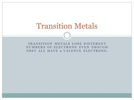 TRANSITION METALS LOSE DIFFERENT NUMBERS OF ELECTRONS EVEN THOUGH THEY ALL HAVE 2 VALENCE ELECTRONS. Transition Metals.