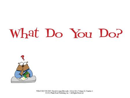 WHAT DO YOU DO?, David & Anne Ellsworth – M USIC K-8, Volume 22, Number 4 © 2012 Plank Road Publishing, Inc. All Rights Reserved.