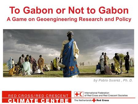 To Gabon or Not to Gabon A Game on Geoengineering Research and Policy by Pablo Suarez, Ph. D.