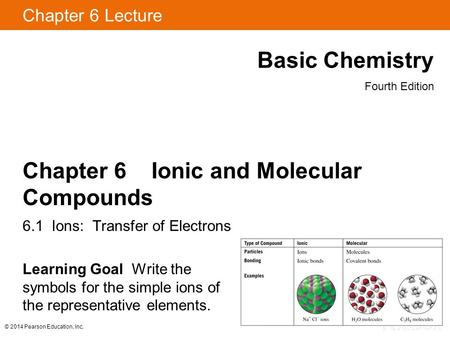 © 2014 Pearson Education, Inc. Chapter 6 Lecture Basic Chemistry Fourth Edition Chapter 6 Ionic and Molecular Compounds 6.1 Ions: Transfer of Electrons.