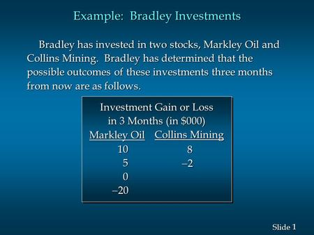 1 1 Slide Example: Bradley Investments Bradley has invested in two stocks, Markley Oil and Collins Mining. Bradley has determined that the possible outcomes.